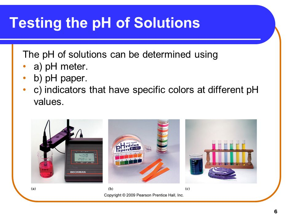 6 Testing the pH of Solutions The pH of solutions can be determined using a) pH meter.