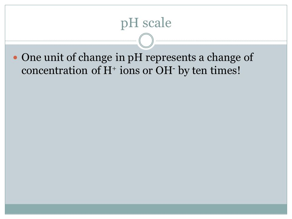 pH scale One unit of change in pH represents a change of concentration of H + ions or OH - by ten times!