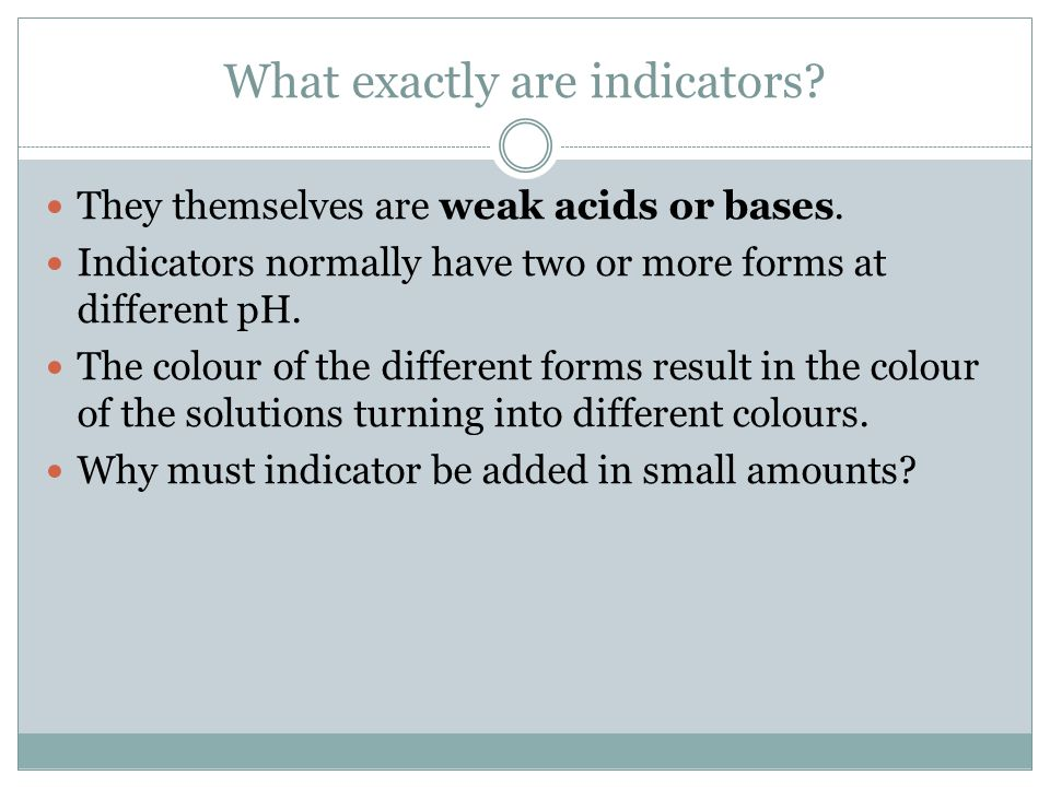 What exactly are indicators? They themselves are weak acids or bases. Indicators normally have two or more forms at different pH. The colour of the di