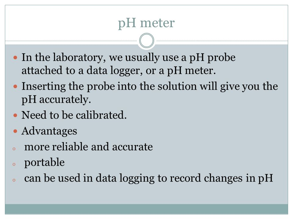pH meter In the laboratory, we usually use a pH probe attached to a data logger, or a pH meter.