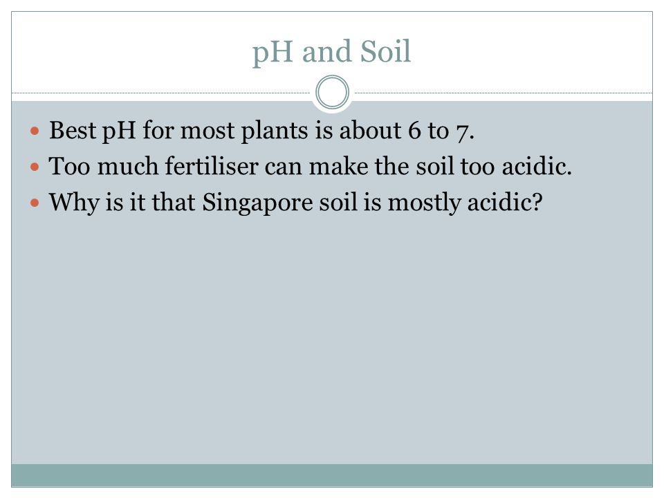 pH and Soil Best pH for most plants is about 6 to 7.