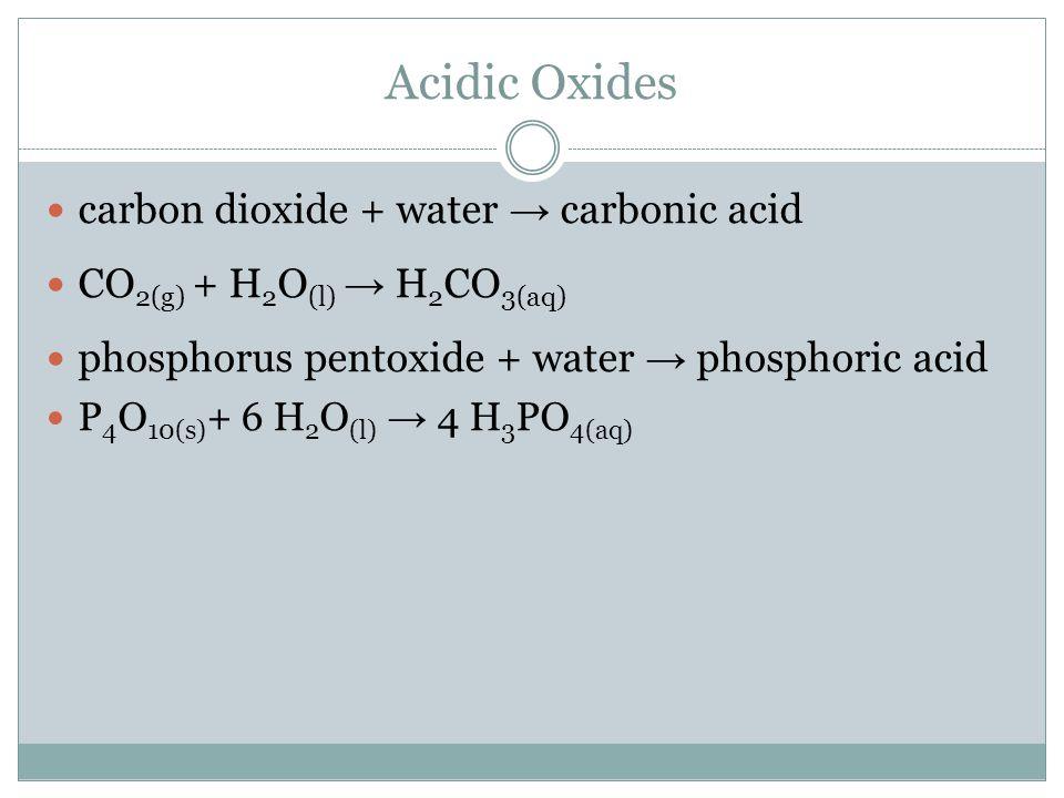 Acidic Oxides carbon dioxide + water → carbonic acid CO 2(g) + H 2 O (l) → H 2 CO 3(aq) phosphorus pentoxide + water → phosphoric acid P 4 O 10(s) + 6 H 2 O (l) → 4 H 3 PO 4(aq)