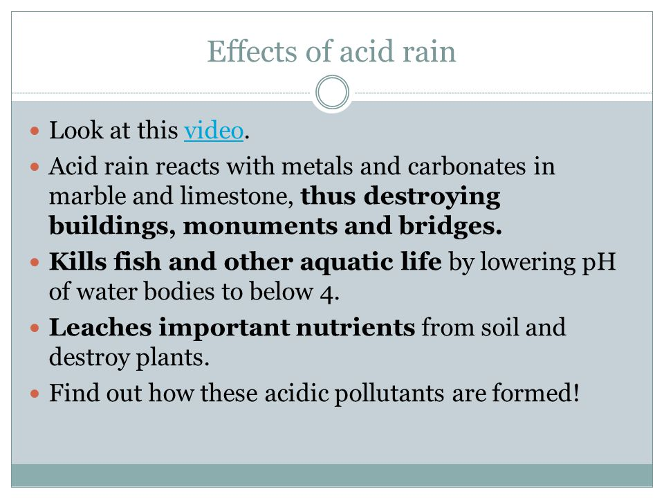Effects of acid rain Look at this video.video Acid rain reacts with metals and carbonates in marble and limestone, thus destroying buildings, monuments and bridges.