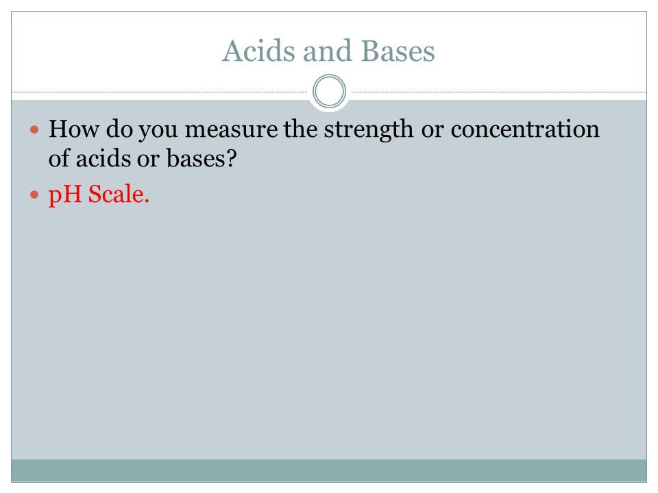 Acids and Bases How do you measure the strength or concentration of acids or bases? pH Scale.