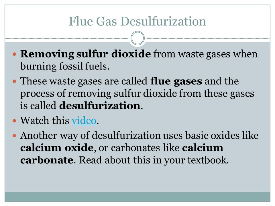 Flue Gas Desulfurization Removing sulfur dioxide from waste gases when burning fossil fuels. These waste gases are called flue gases and the process o