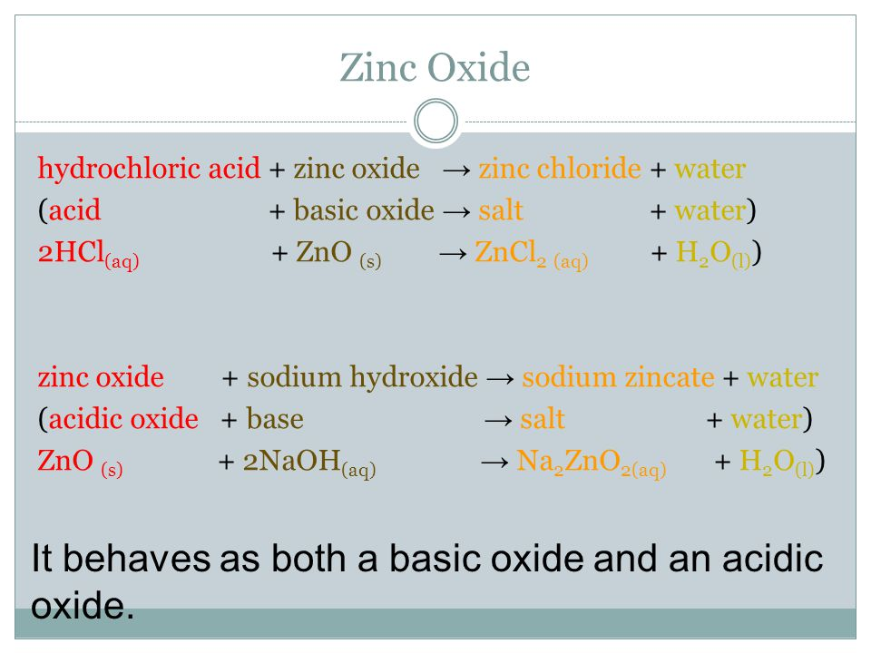 Zinc Oxide hydrochloric acid + zinc oxide → zinc chloride + water (acid + basic oxide → salt + water) 2HCl (aq) + ZnO (s) → ZnCl 2 (aq) + H 2 O (l) ) zinc oxide + sodium hydroxide → sodium zincate + water (acidic oxide + base → salt + water) ZnO (s) + 2NaOH (aq) → Na 2 ZnO 2(aq) + H 2 O (l) ) It behaves as both a basic oxide and an acidic oxide.