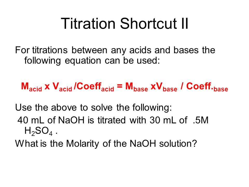 Titration Shortcut II For titrations between any acids and bases the following equation can be used: M acid x V acid /Coeff acid = M base xV base / Co