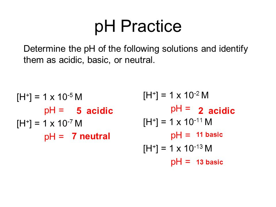 pH Practice [H + ] = 1 x 10 -5 M pH = [H + ] = 1 x 10 -7 M pH = [H + ] = 1 x 10 -2 M pH = [H + ] = 1 x 10 -11 M pH = [H + ] = 1 x 10 -13 M pH = Determine the pH of the following solutions and identify them as acidic, basic, or neutral.