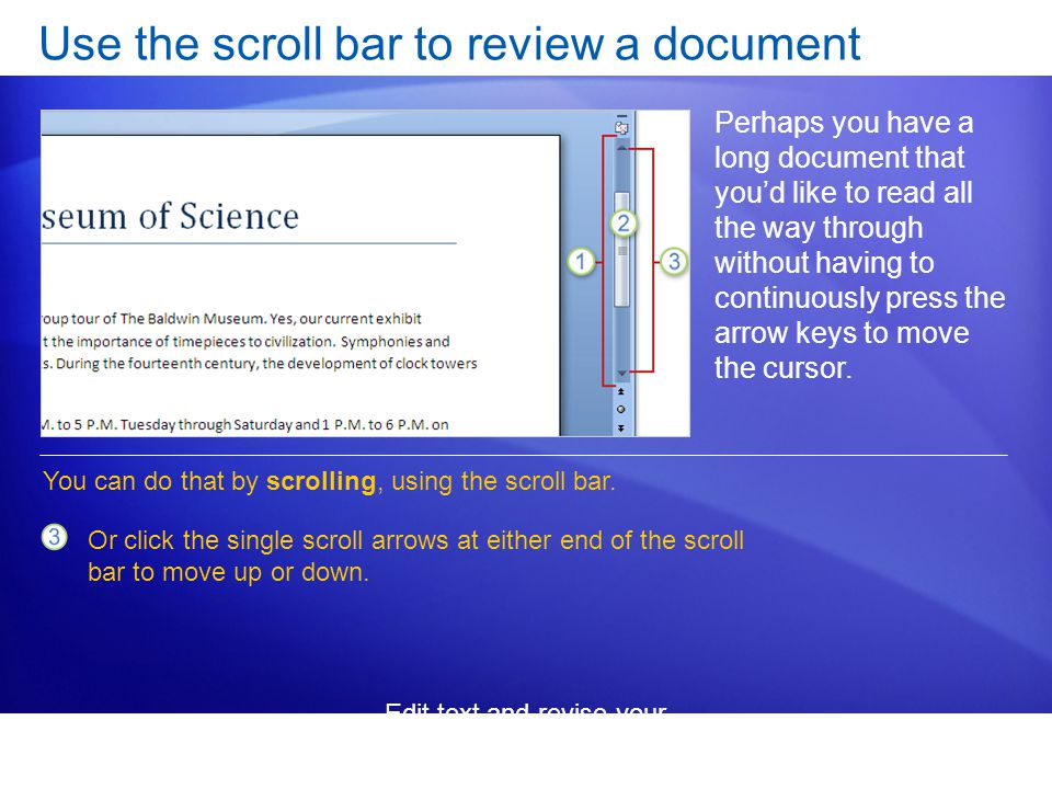 Edit text and revise your documents Use the scroll bar to review a document Perhaps you have a long document that you'd like to read all the way through without having to continuously press the arrow keys to move the cursor.