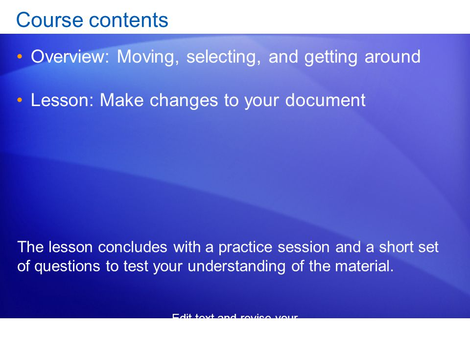 Edit text and revise your documents Course contents Overview: Moving, selecting, and getting around Lesson: Make changes to your document The lesson concludes with a practice session and a short set of questions to test your understanding of the material.