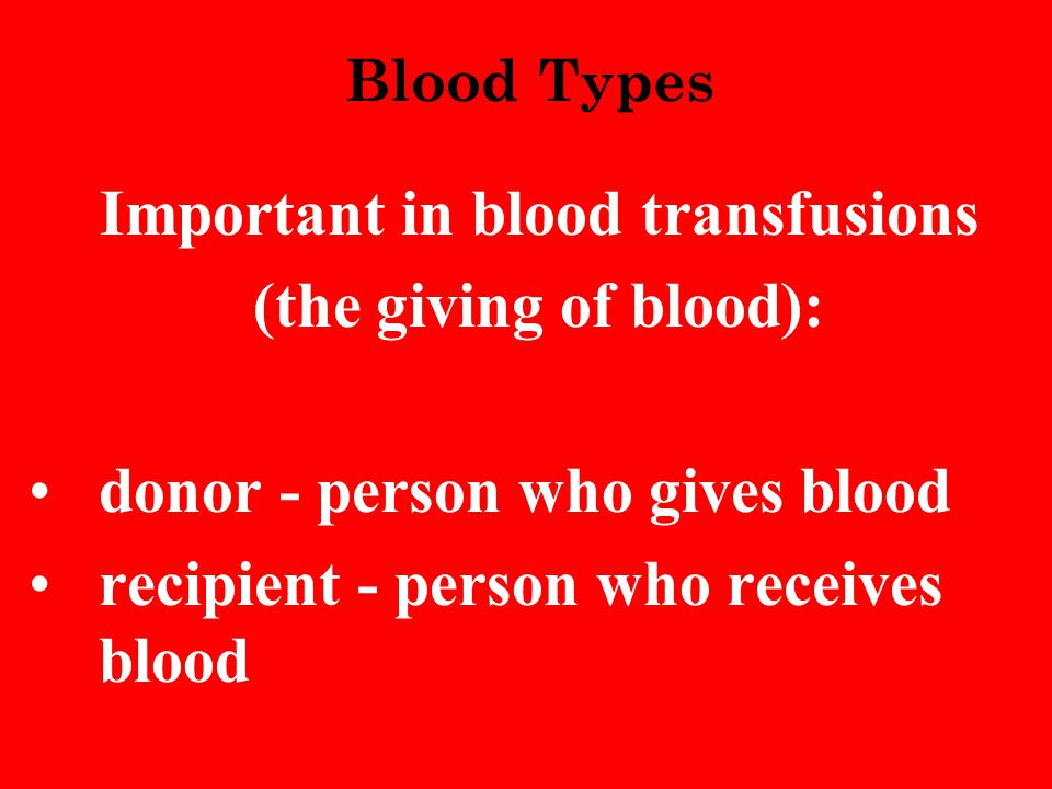 Blood Types Important in blood transfusions (the giving of blood): donor - person who gives blood recipient - person who receives blood