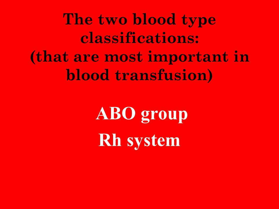 The two blood type classifications: (that are most important in blood transfusion) ABO group Rh system