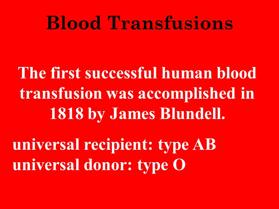 Blood Transfusions The first successful human blood transfusion was accomplished in 1818 by James Blundell. universal recipient: type AB universal don