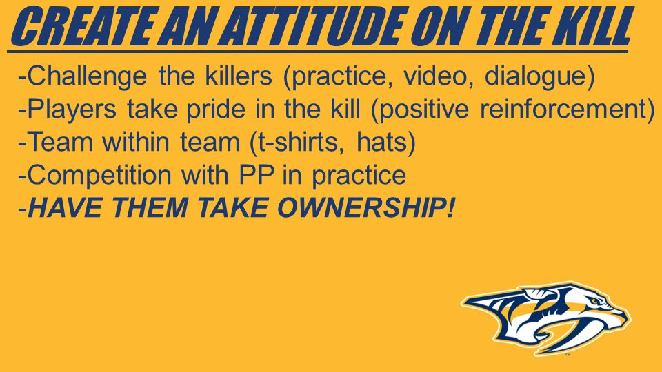 CREATE AN ATTITUDE ON THE KILL -Challenge the killers (practice, video, dialogue) -Players take pride in the kill (positive reinforcement) -Team withi