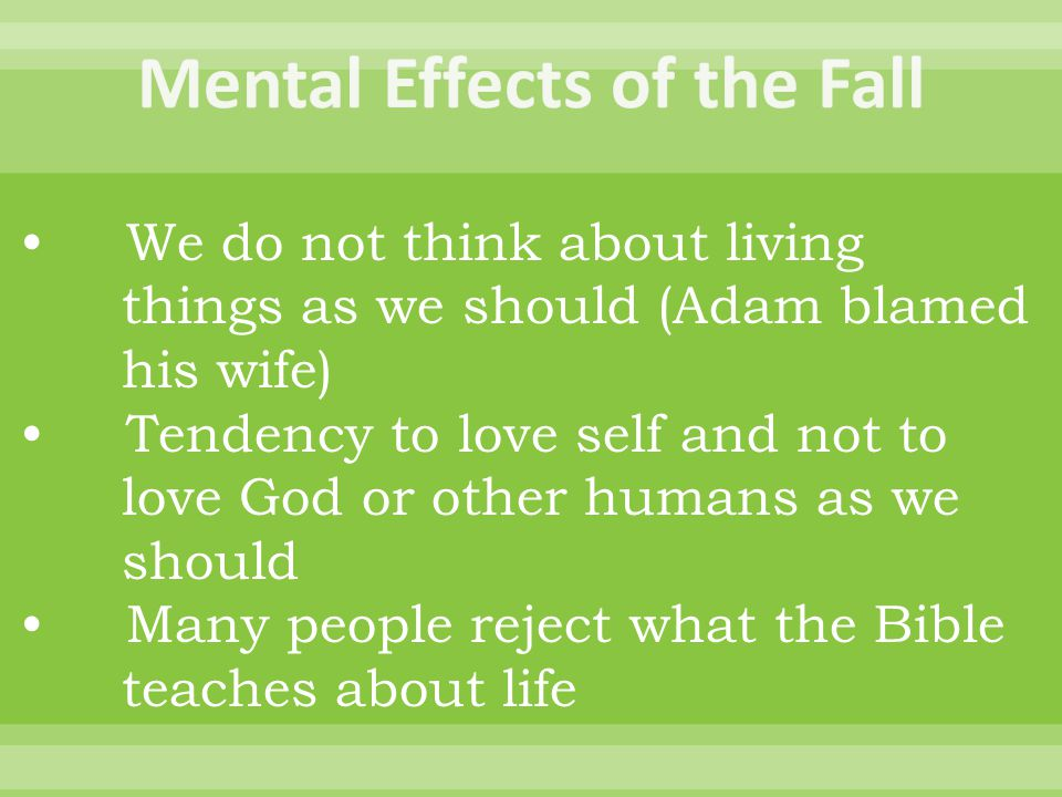 We do not think about living things as we should (Adam blamed his wife) Tendency to love self and not to love God or other humans as we should Many people reject what the Bible teaches about life