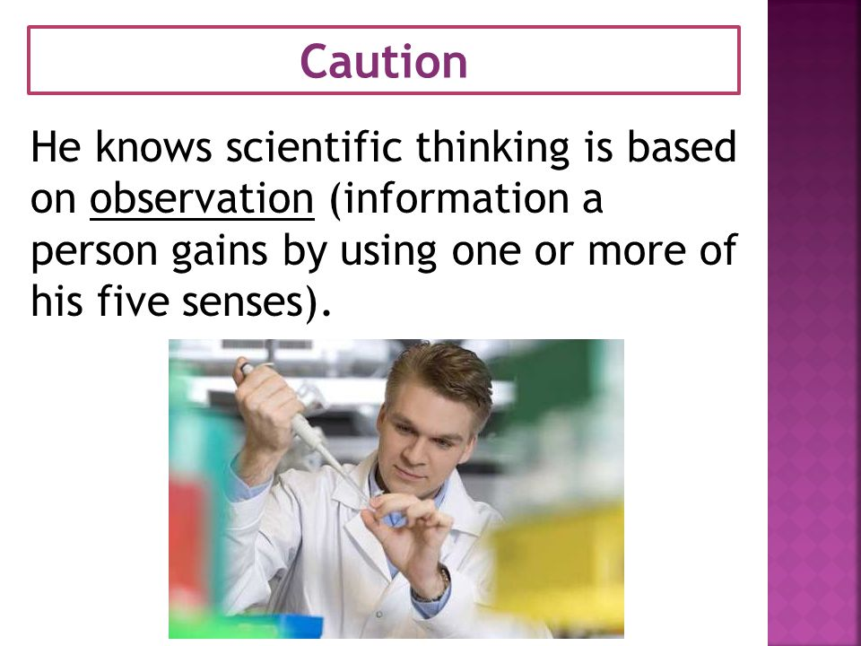 Caution He knows scientific thinking is based on observation (information a person gains by using one or more of his five senses).