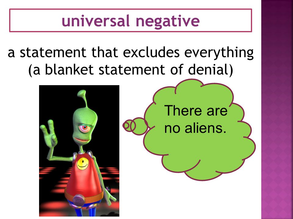 universal negative a statement that excludes everything (a blanket statement of denial) There are no aliens.