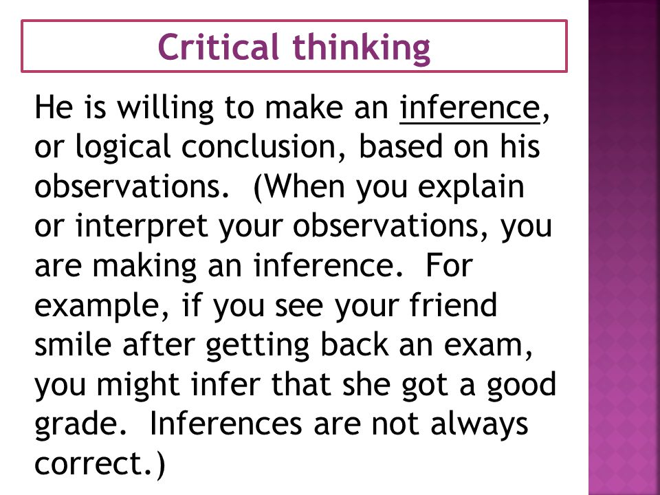 Critical thinking He is willing to make an inference, or logical conclusion, based on his observations.