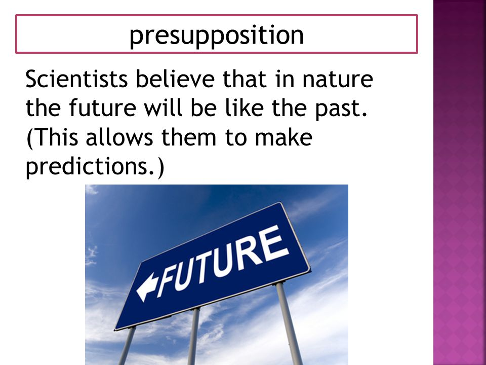 presupposition Scientists believe that in nature the future will be like the past.