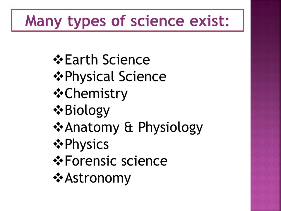 Many types of science exist:  Earth Science  Physical Science  Chemistry  Biology  Anatomy & Physiology  Physics  Forensic science  Astronomy