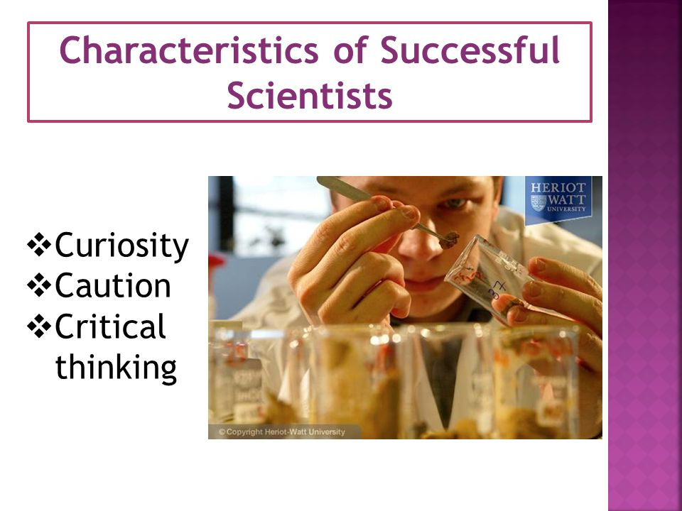 Characteristics of Successful Scientists  Curiosity  Caution  Critical thinking