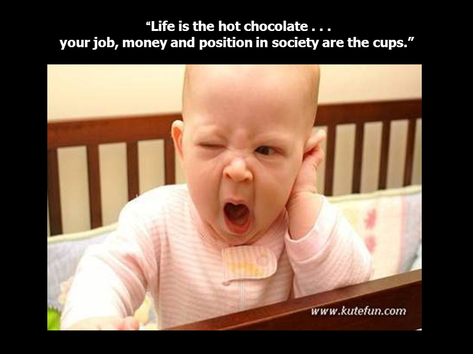 Life is the hot chocolate... your job, money and position in society are the cups.