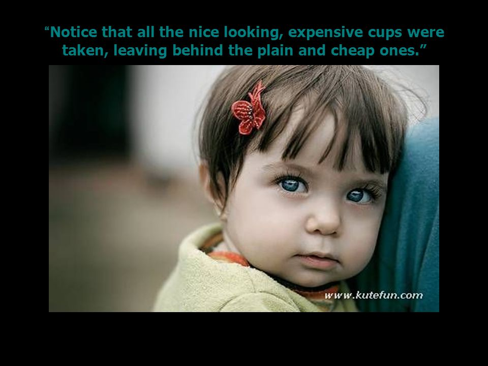 Notice that all the nice looking, expensive cups were taken, leaving behind the plain and cheap ones.