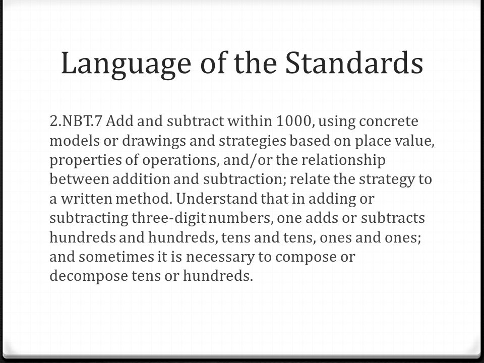 Language of the Standards 2.NBT.7 Add and subtract within 1000, using concrete models or drawings and strategies based on place value, properties of operations, and/or the relationship between addition and subtraction; relate the strategy to a written method.