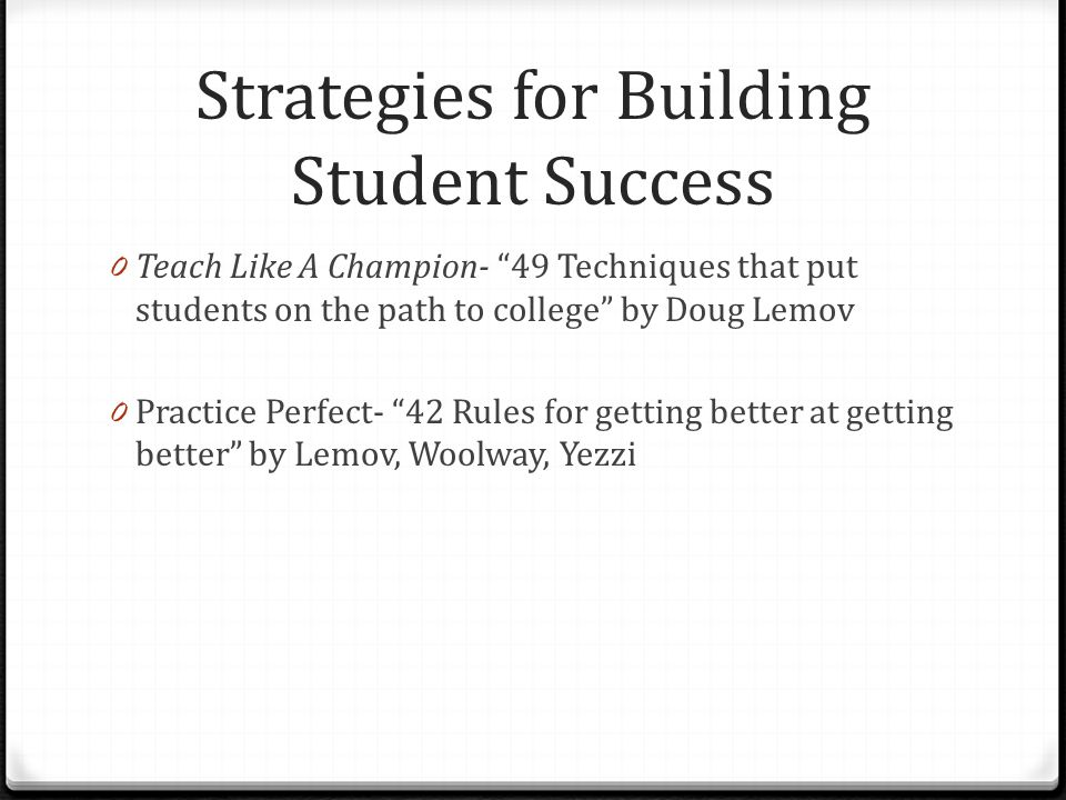 Strategies for Building Student Success 0 Teach Like A Champion- 49 Techniques that put students on the path to college by Doug Lemov 0 Practice Perfect- 42 Rules for getting better at getting better by Lemov, Woolway, Yezzi