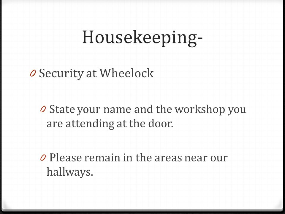 Housekeeping- 0 Security at Wheelock 0 State your name and the workshop you are attending at the door.