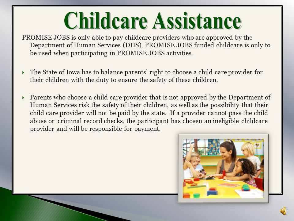 PROMISE JOBS provides transportation and childcare assistance to clients who are participating in the activities as approved in your FIA. Transportati