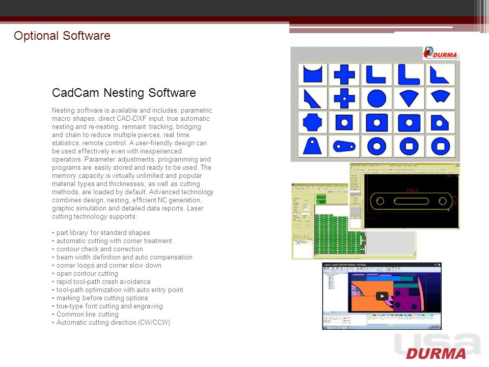 Optional Software CadCam Nesting Software Nesting software is available and includes: parametric macro shapes, direct CAD-DXF input, true automatic ne