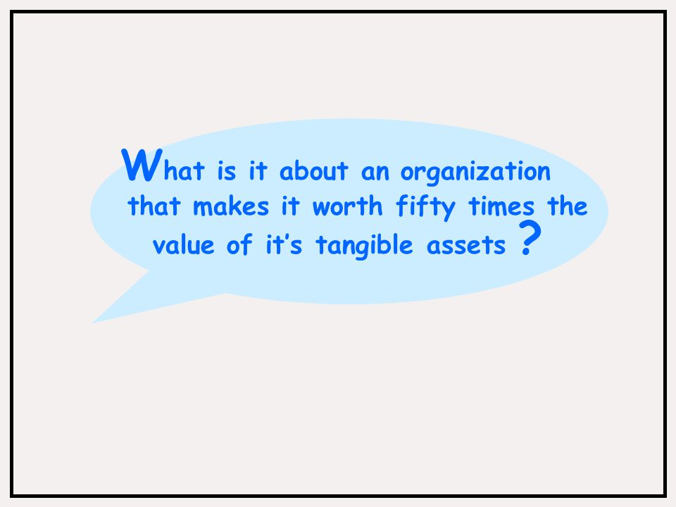 W hat is it about an organization that makes it worth fifty times the value of it's tangible assets