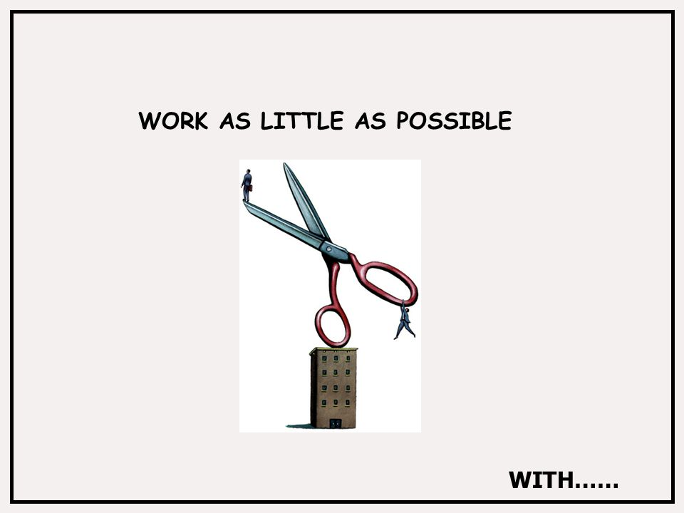 WORK AS LITTLE AS POSSIBLE WITH……
