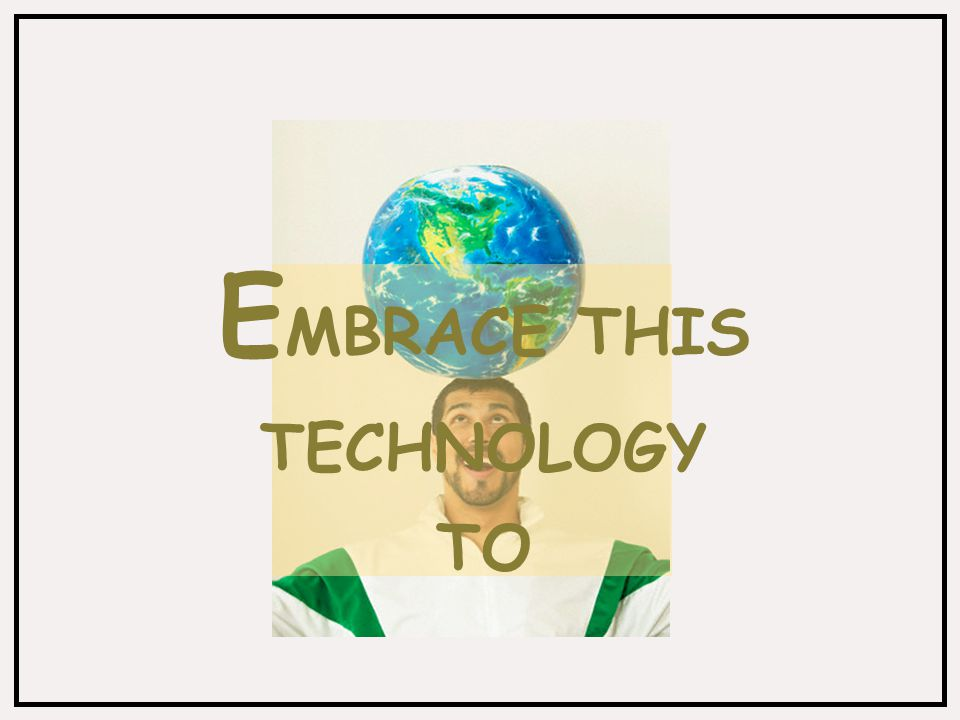 E MBRACE THIS TECHNOLOGY TO