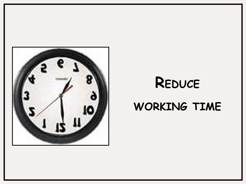 R EDUCE WORKING TIME