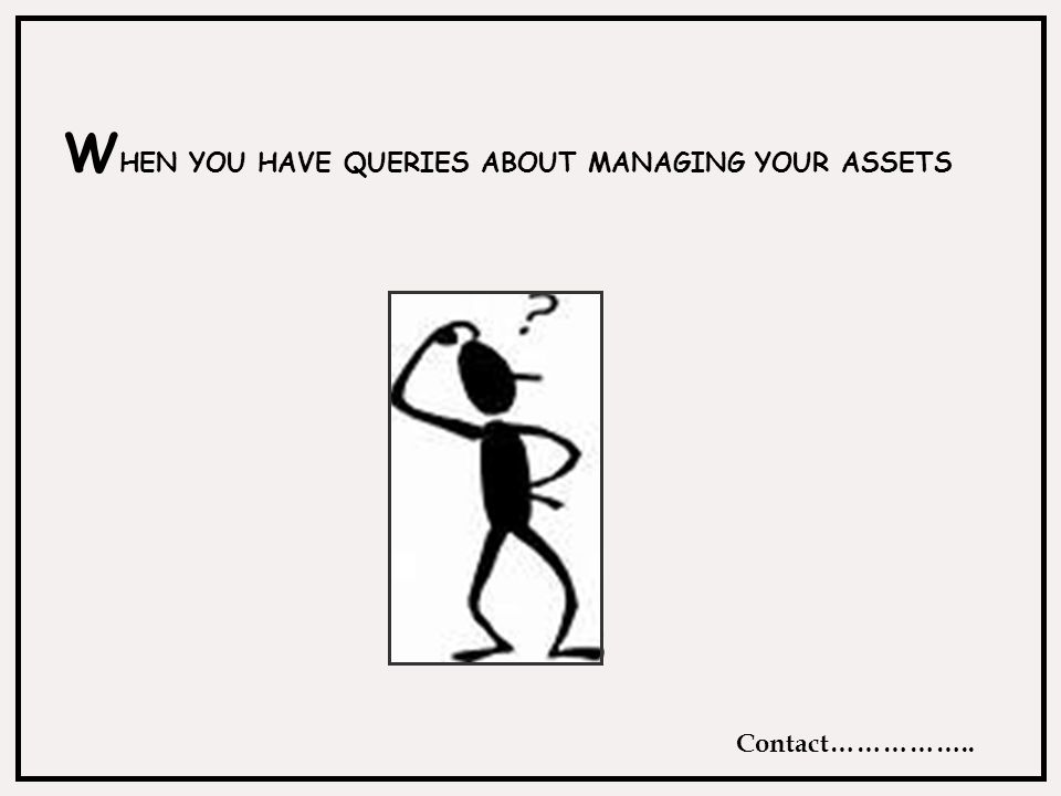 W HEN YOU HAVE QUERIES ABOUT MANAGING YOUR ASSETS Contact……………..