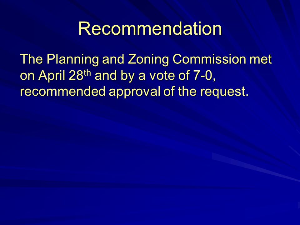 Recommendation The Planning and Zoning Commission met on April 28 th and by a vote of 7-0, recommended approval of the request.