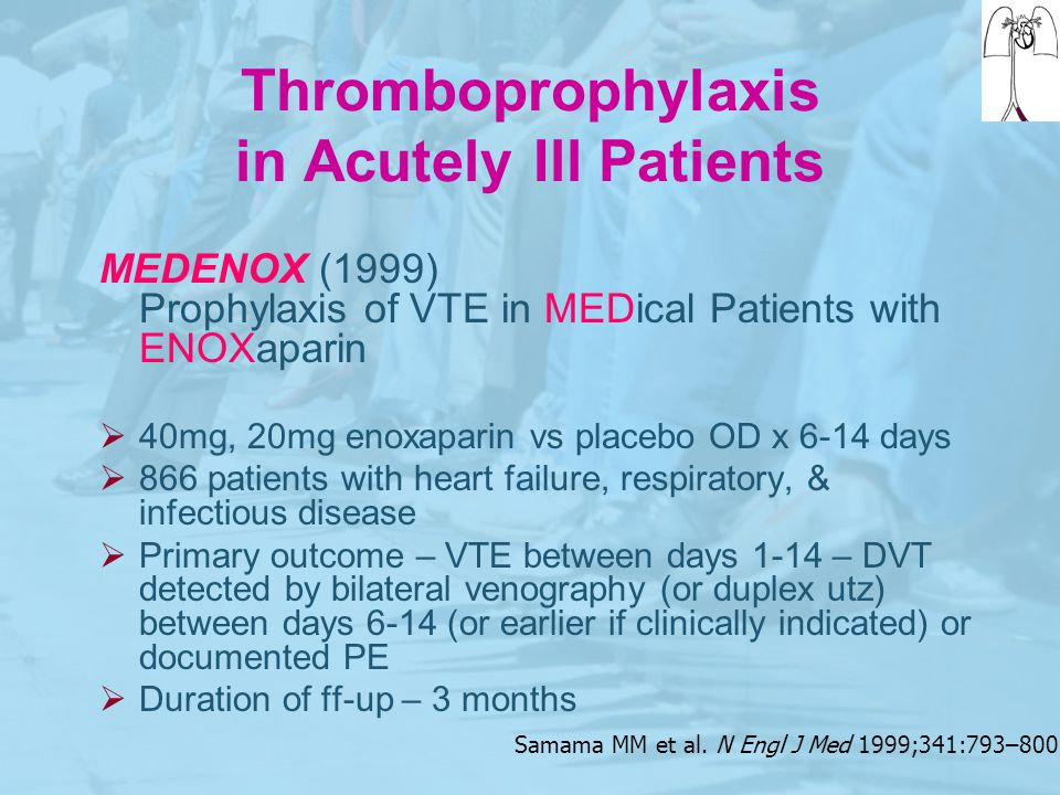 Samama MM et al. N Engl J Med 1999;341:793–800 Thromboprophylaxis in Acutely Ill Patients MEDENOX (1999) Prophylaxis of VTE in MEDical Patients with E