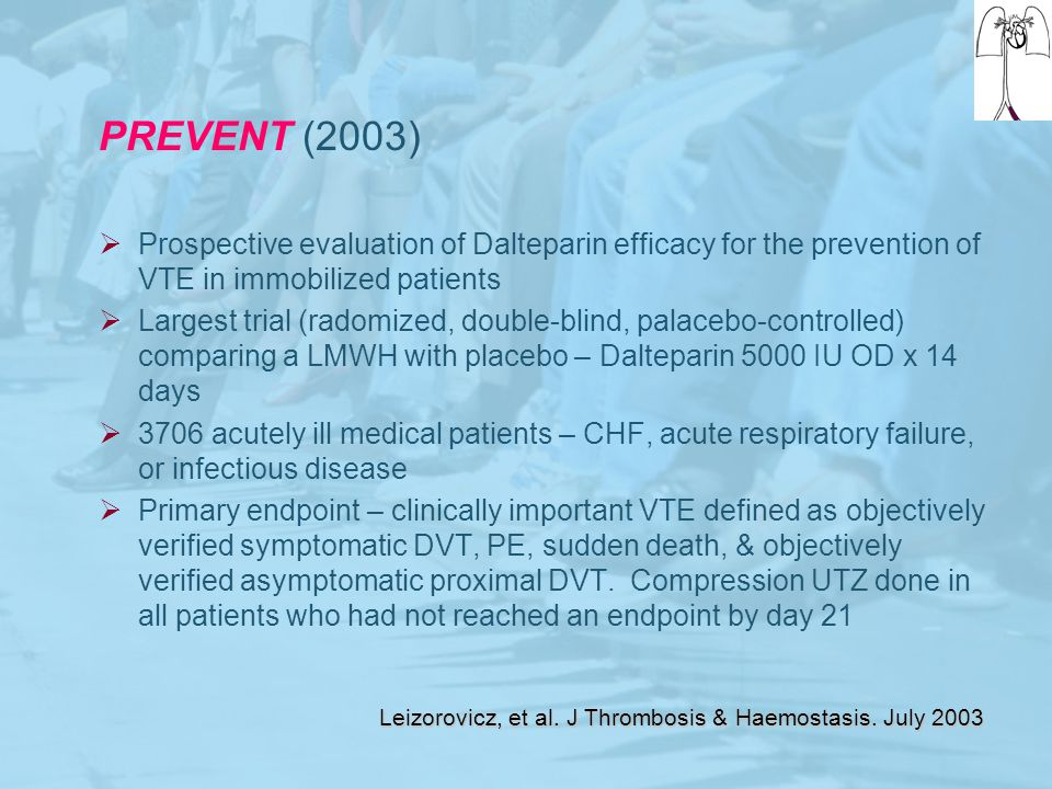 PREVENT (2003)  Prospective evaluation of Dalteparin efficacy for the prevention of VTE in immobilized patients  Largest trial (radomized, double-bl