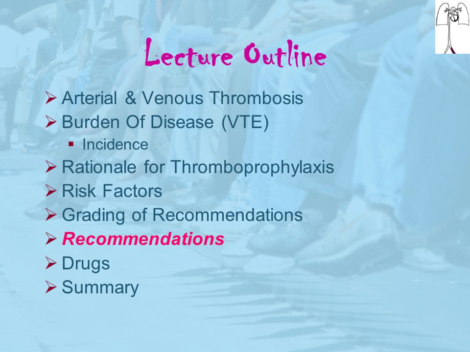 Lecture Outline  Arterial & Venous Thrombosis  Burden Of Disease (VTE)  Incidence  Rationale for Thromboprophylaxis  Risk Factors  Grading of Re