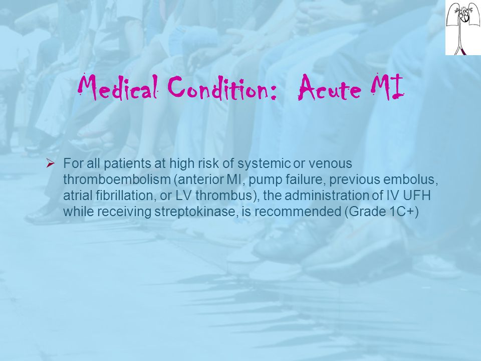 Medical Condition: Acute MI  For all patients at high risk of systemic or venous thromboembolism (anterior MI, pump failure, previous embolus, atrial