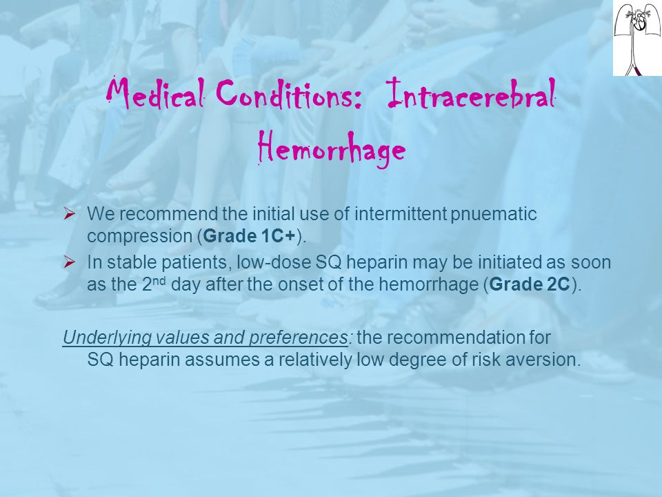 Medical Conditions: Intracerebral Hemorrhage  We recommend the initial use of intermittent pnuematic compression (Grade 1C+).  In stable patients, l