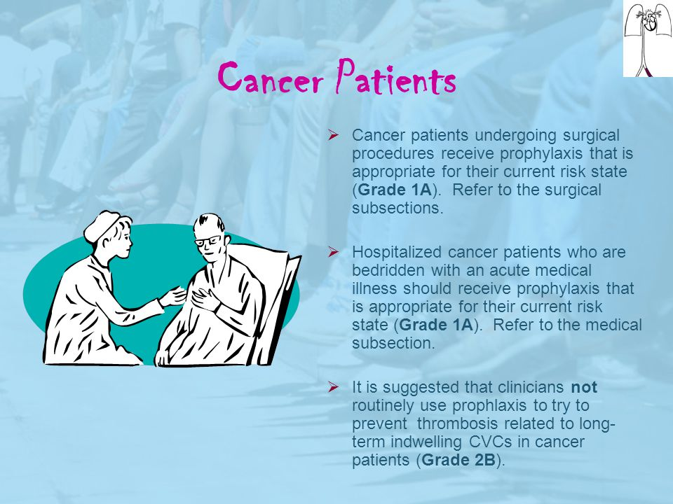 Cancer Patients  Cancer patients undergoing surgical procedures receive prophylaxis that is appropriate for their current risk state (Grade 1A). Refe