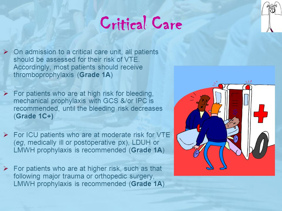 Critical Care  On admission to a critical care unit, all patients should be assessed for their risk of VTE. Accordingly, most patients should receive