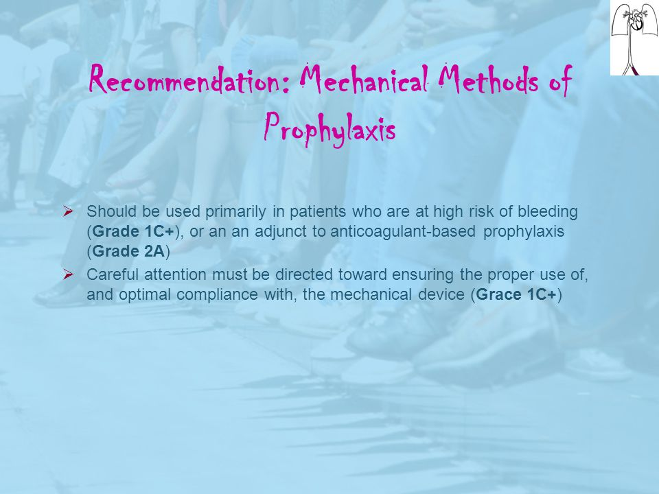 Recommendation: Mechanical Methods of Prophylaxis  Should be used primarily in patients who are at high risk of bleeding (Grade 1C+), or an an adjunc
