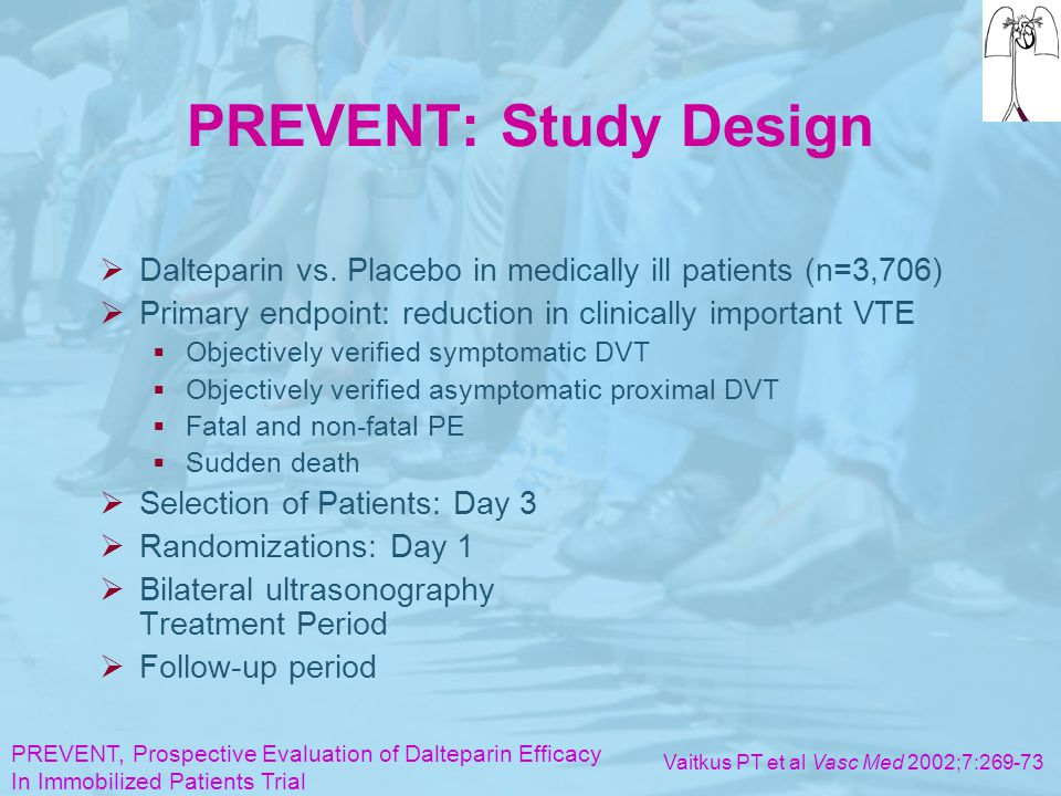 PREVENT: Study Design  Dalteparin vs. Placebo in medically ill patients (n=3,706)  Primary endpoint: reduction in clinically important VTE  Objecti