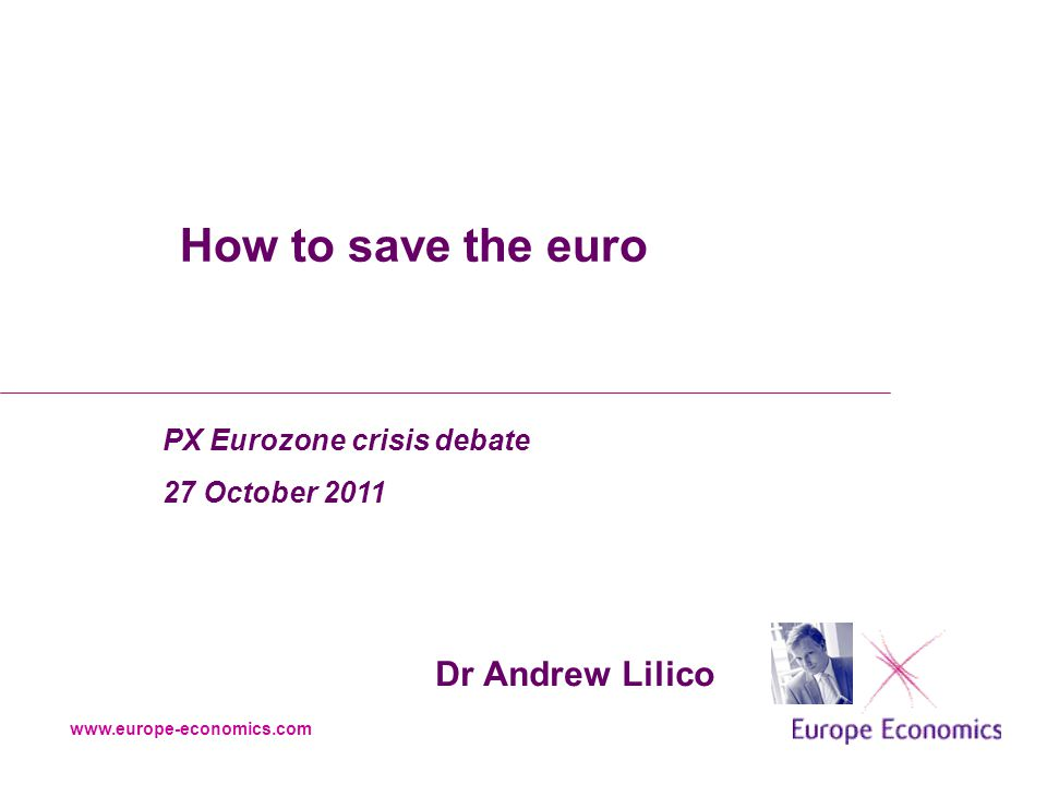 www.europe-economics.com How to save the euro Dr Andrew Lilico PX Eurozone crisis debate 27 October 2011
