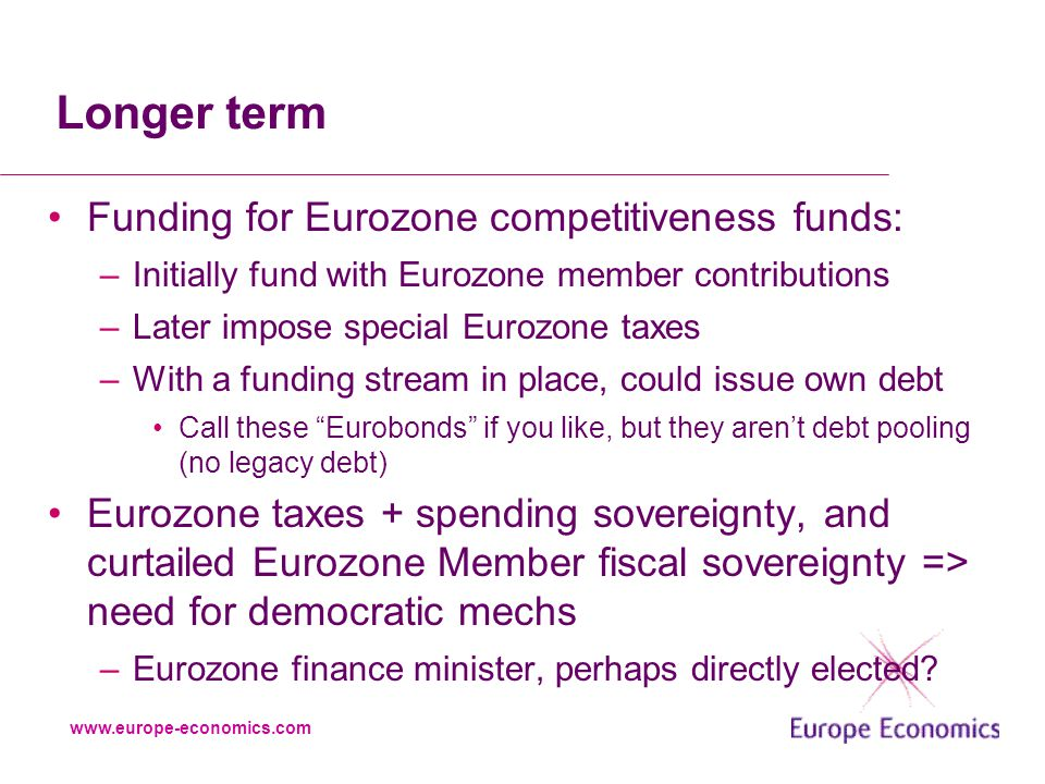 www.europe-economics.com Longer term Funding for Eurozone competitiveness funds: –Initially fund with Eurozone member contributions –Later impose special Eurozone taxes –With a funding stream in place, could issue own debt Call these Eurobonds if you like, but they aren't debt pooling (no legacy debt) Eurozone taxes + spending sovereignty, and curtailed Eurozone Member fiscal sovereignty => need for democratic mechs –Eurozone finance minister, perhaps directly elected