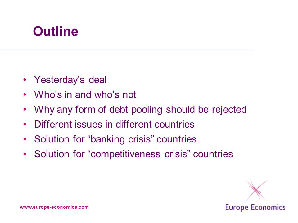 www.europe-economics.com Outline Yesterday's deal Who's in and who's not Why any form of debt pooling should be rejected Different issues in different countries Solution for banking crisis countries Solution for competitiveness crisis countries